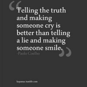 The truth hurts sometimes...but I'm really struggling with this one, I never want to be the cause of pain.