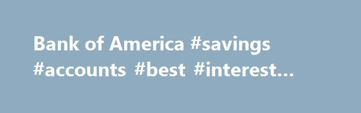 Bank of America #savings #accounts #best #interest #rates http://savings.nef2.com/bank-of-america-savings-accounts-best-interest-rates/  Checking and so much more Bank of America checking accounts offer convenience with features like Online Bill Pay, Mobile Banking Footnote 1 and access to thousands of ATMs. I want the basics Bank of America Core Checking Good for you if you use direct deposit and are looking for a simple straightforward personal checking account. Online and Mobile Banking…