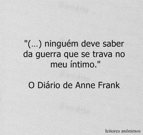 """""""(...) ninguém deve saber da guerra que se trata no meu íntimo."""" O diário de Anne Frank"""
