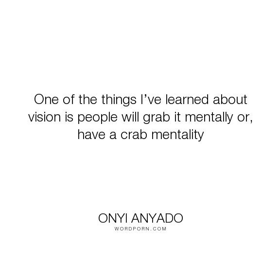"""Onyi Anyado - """"One of the things I�ve learned about vision is people will grab it mentally or, have..."""". leadership, vision, entrepreneurship, quotes-to-live-by, mindset, entrepreneur, quotes-of-the-day, entrepreneurship-quotes, brainy-quote, mind-quotes, onyi-anyado, leadership-quote, brainyquote, onyi-anyado-richard-branson, vision-quote, crab-mentality"""