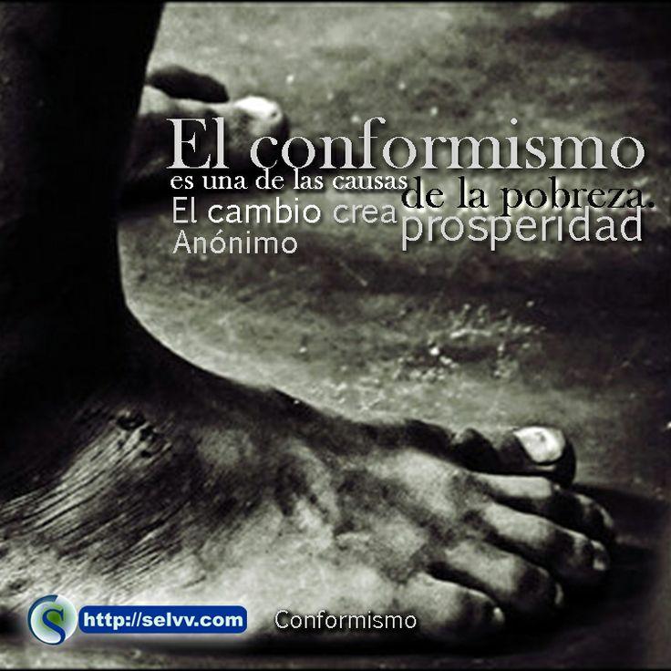 El conformismo es una de las causas de la pobreza. El cambio crea prosperidad.Anónimo http://selvv.com/conformismo/ #Selvv