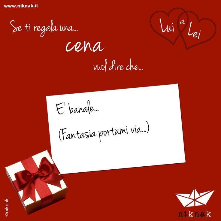 Se a San Valentino lui ti regala una cena vuol dire che... è banale... (fantasia portami via). | Funny gift love