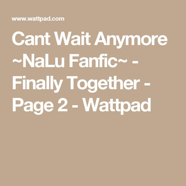 Cant Wait Anymore ~NaLu Fanfic~ - Finally Together - Page 2 - Wattpad