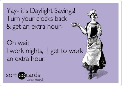Yay- it's Daylight Savings! Turn your clocks back & get an extra hour- Oh wait I work nights, I get to work an extra hour. | News Ecard