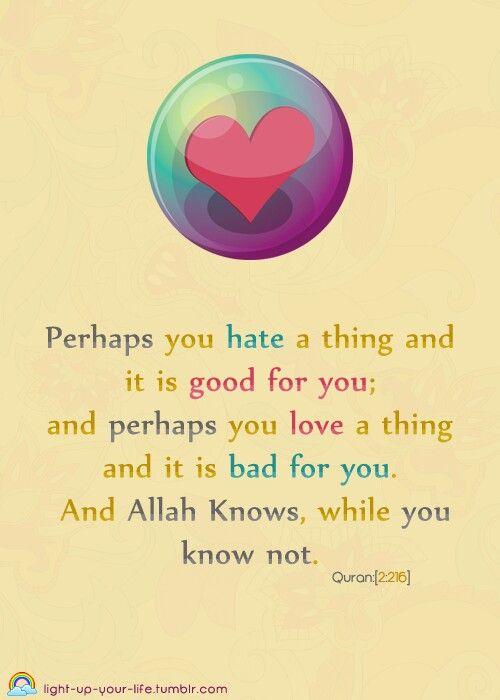 وعسى ان تكرهو شيئاً وهو خيرلكم و عسى ان تحبو شيئاًً و هو شر لكم والله يعلم وانتم لا تعلمون
