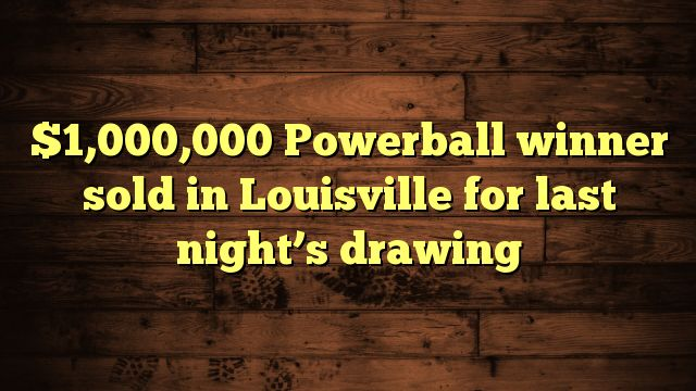 cool $1,000,000 Powerball winner sold in Louisville for last night's drawing
