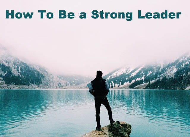 How To Be a Strong Leader