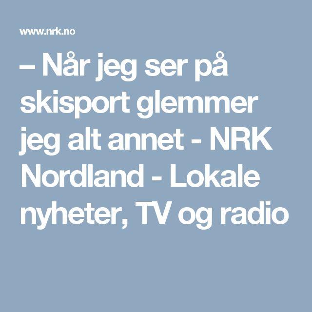 – Når jeg ser på skisport glemmer jeg alt annet - NRK Nordland - Lokale nyheter, TV og radio
