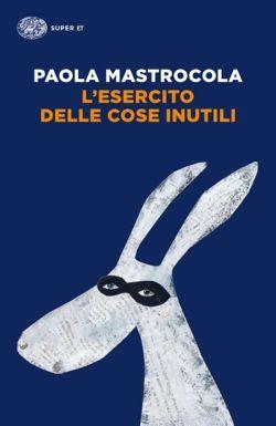 Paola Mastrocola, L'esercito delle cose inutili, Super ET - DISPONIBILE ANCHE IN E-BOOK