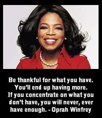 Be thankful for what you have. You'll end up having more. If you concentrate on what you don't have, you will never, ever have enough. – Oprah Winfrey