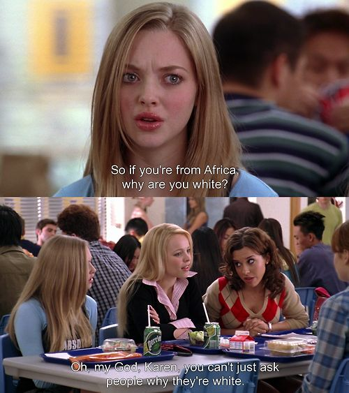 "Mean Girls ""Oh my God, Karen, you can't just ask people why they're white!!!"""