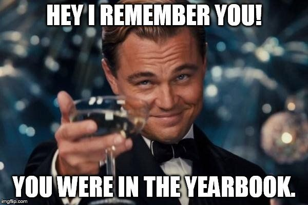 Leonardo Dicaprio Cheers Meme | HEY I REMEMBER YOU! YOU WERE IN THE YEARBOOK. | image tagged in memes,leonardo dicaprio cheers | made w/ Imgflip meme maker