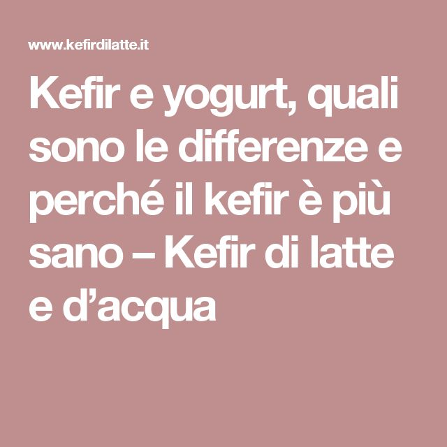 Kefir e yogurt, quali sono le differenze e perché il kefir è più sano – Kefir di latte e d'acqua