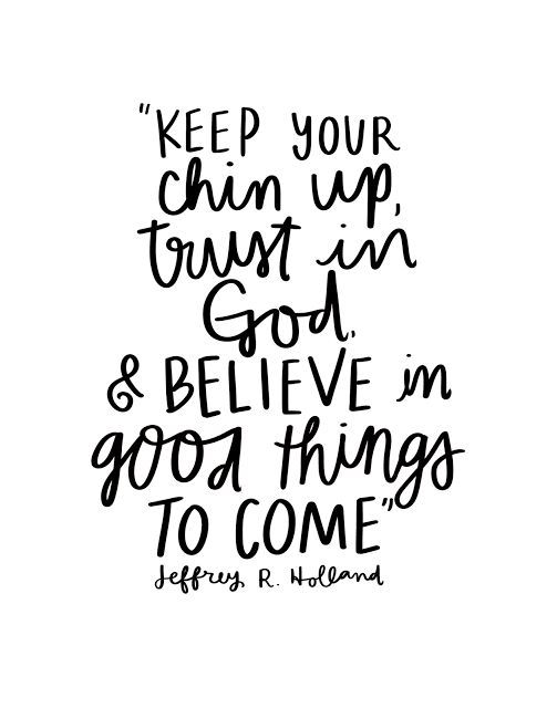 """Keep your chin up, trust in God, and believe in good things to come."" - Jeffery R. Holland"