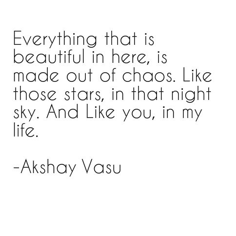 Everything that is beautiful in here, is made out of chaos. Like those stars, in that night sky. And Like you, in my life.  - Akshay Vasu