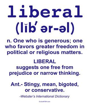 Liberal n. One who is generous; one who favors greater freedom in political or religious matters. Liberal suggests one free from prejudice or narrow thinking. Anti-stingy, mean, bigoted, or conservative.