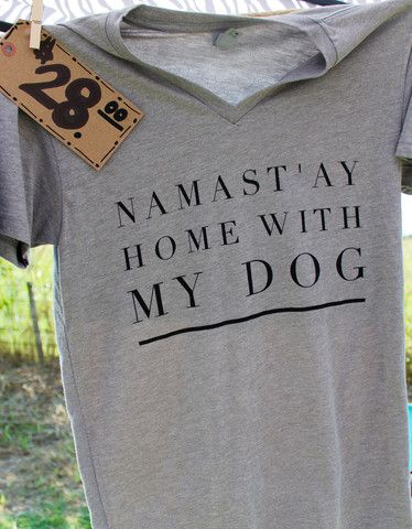 Awww, can I get this shirt for my birthday pleeeease?? Thanks!  Namast'ay Home With My Dog- Short Sleeve V Neck