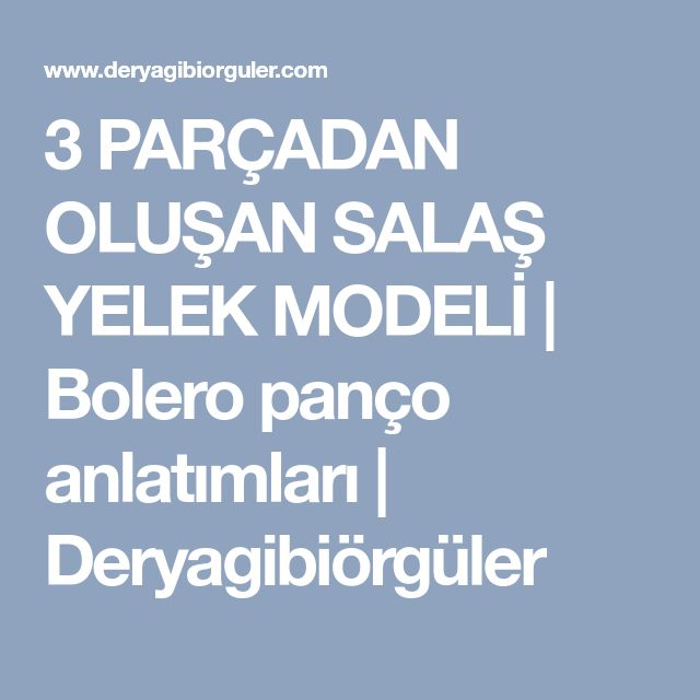3 PARÇADAN OLUŞAN SALAŞ YELEK MODELİ | Bolero panço anlatımları | Deryagibiörgüler