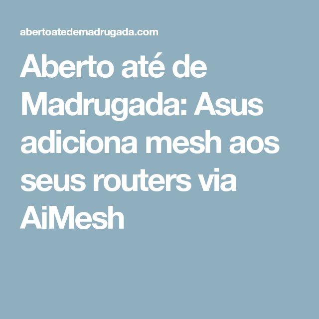 Aberto até de Madrugada: Asus adiciona mesh aos seus routers via AiMesh