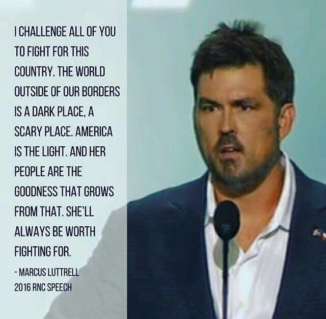 Marcus Luttrell, THE LONE SURVIVOR!!! VOTE TRUMP TO END POLITICAL CORRUPTION AND SAVE OUR COUNTRY CONSTITUTION FREEDOM VALUES AND WAY OF LIFE, TO SUPPORT OUR MILITARY AND LAW ENFORCEMENT, DESTROY ISIS, DEPORT CRIMINAL ILLEGALS, VET IMMIGRANTS THOROUGHLY, REPEAL FAILING OBAMACARE AND COMMON CORE, GET JOBS BACK, LOWER TAXES WHILE FIXING DEBT CRISIS, BAN ABORTION, AND MOST IMPORTANT, FIGHT FOR CHRISTIANITY!