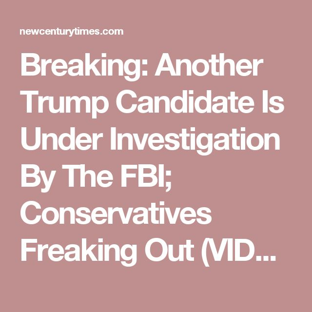 Breaking: Another Trump Candidate Is Under Investigation By The FBI; Conservatives Freaking Out (VIDEO) – New Century Times