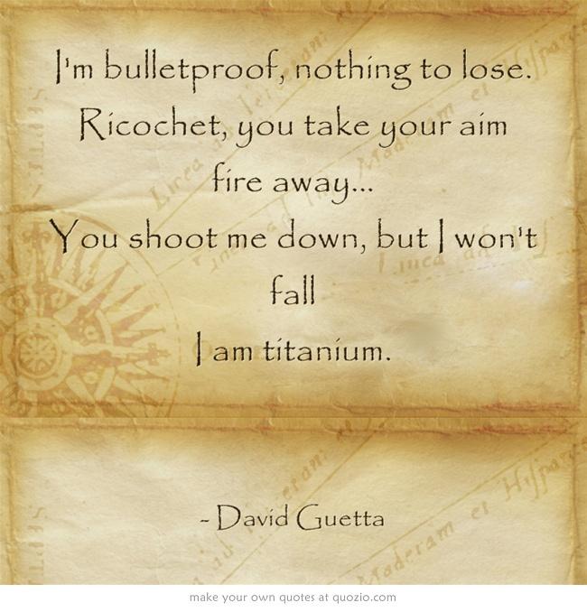 I am titanium. David Guetta is amazing.