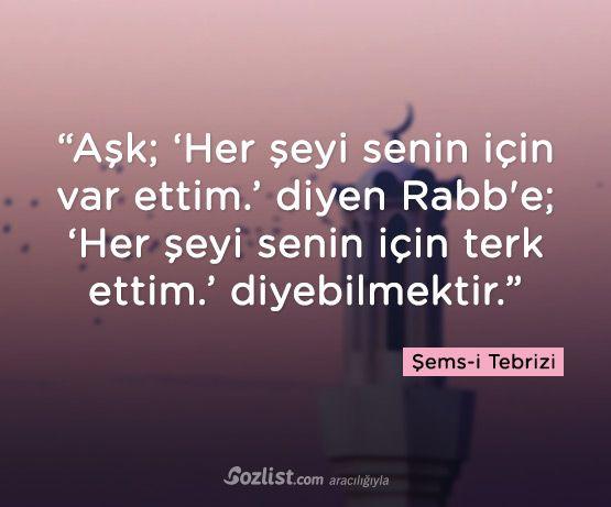 """""""Aşk; 'Her şeyi senin için var ettim.' diyen Rabb'e, 'Her şeyi senin için terk ettim.' diyebilmektir."""""""