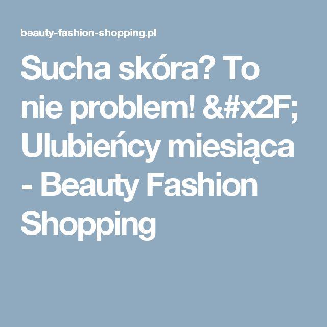 Sucha skóra? To nie problem! / Ulubieńcy miesiąca - Beauty Fashion Shopping