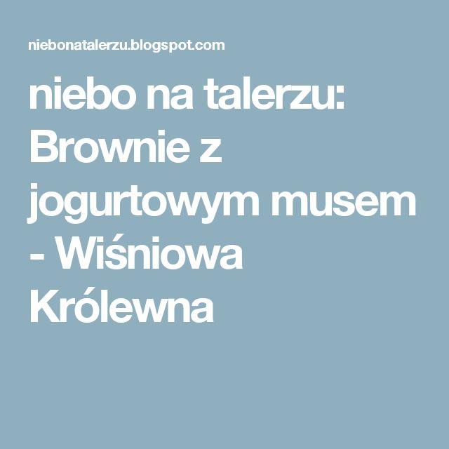 niebo na talerzu: Brownie z jogurtowym musem - Wiśniowa Królewna
