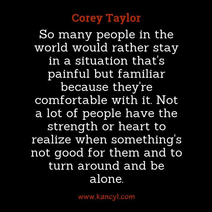 """""""So many people in the world would rather stay in a situation that's painful but familiar because they're comfortable with it. Not a lot of people have the strength or heart to realize when something's not good for them and to turn around and be alone."""", Corey Taylor"""