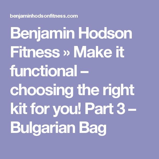 Benjamin Hodson Fitness » Make it functional – choosing the right kit for you! Part 3 – Bulgarian Bag