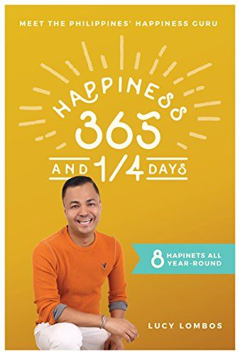 Happiness 365 and ¼ Days– a book that shares valuable insights that you can replicate to achieve your own kind of happiness.