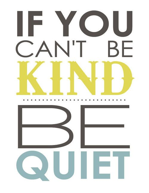 if you can't be kind, be quiet. Good goal.