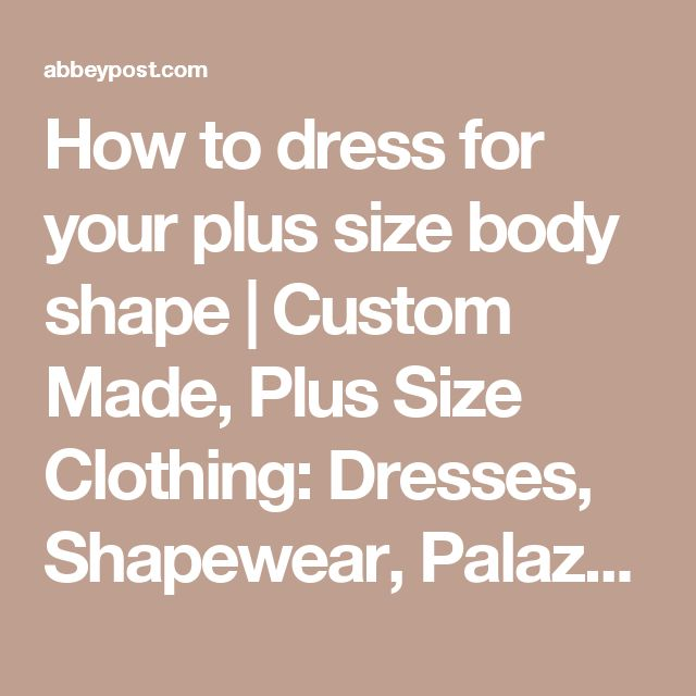 How to dress for your plus size body shape | Custom Made, Plus Size Clothing: Dresses, Shapewear, Palazzo Pants | AbbeyPost