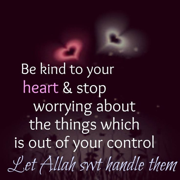 Be kind to your heart and stop worrying about things which is out of your control. Let Allah swt handle them ❤️