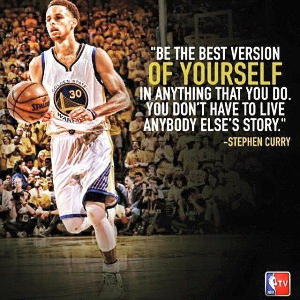 Be the best version of yourself in anything that you do. You don't have to live anybody else's story. – Stephen Curry