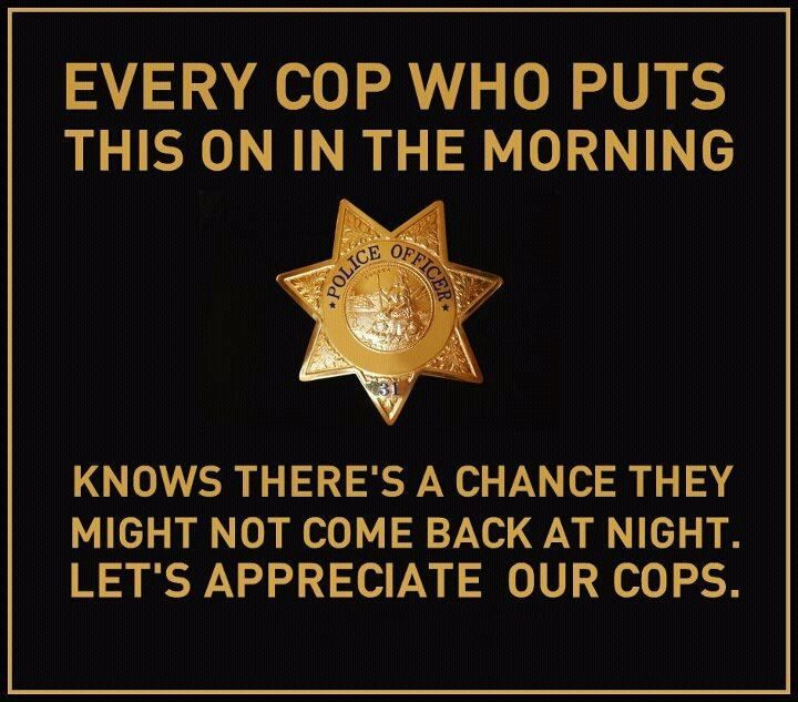 My dads always been in law enforcement and has been a corrections officer for 26 years. He has really taught me to be appreciative of police officers.. and its so very true!