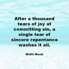 After a thousand tears of joy at committing sin, a single tear of sincere repentance washes it all.  Mufti Menk