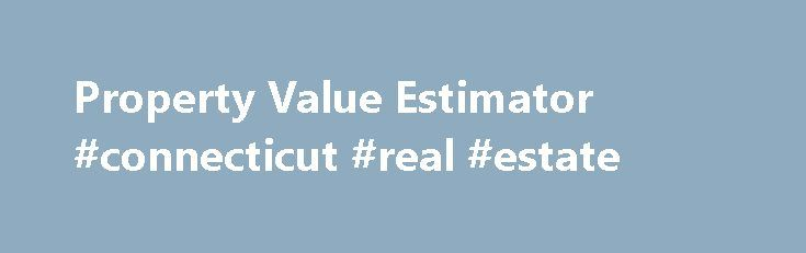 Property Value Estimator #connecticut #real #estate http://real-estate.nef2.com/property-value-estimator-connecticut-real-estate/  #real estate value estimator # Welcome To Property Value Estimator Real Time Data Need good comparables for all your real estate investments and purchases? Get access to the most complete . real-time information and data for all your investing needs. Simply enter in the property address and you'll see real-time comparables of similar properties in the area and…