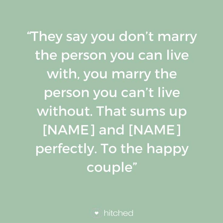 """""""They say you don't marry the person you can live with, you marry the person you can't live without. That sums up [NAME] and [NAME] perfectly. To the happy couple"""""""