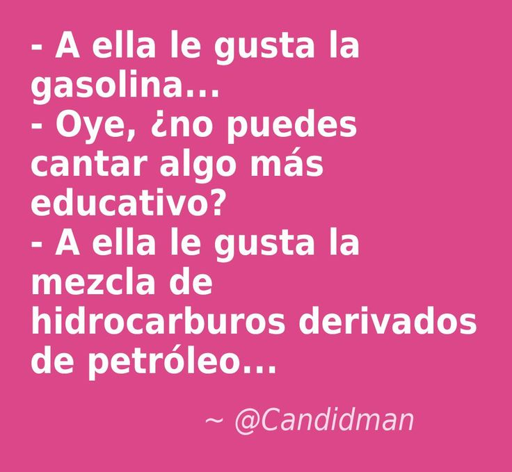 #Humor #Chiste - A ella le gusta la gasolina... - Oye, ¿no puedes cantar algo más educativo? - A ella le gusta la mezcla de hidrocarburos derivados de petróleo...