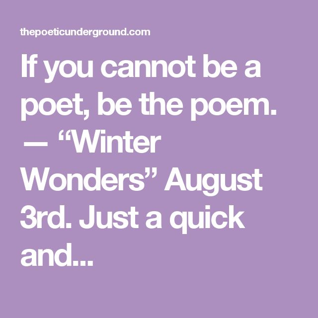 """If you cannot be a poet, be the poem. — """"Winter Wonders""""  August 3rd.  Just a quick and..."""