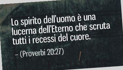 Lo spirito dell'uomo è una lucerna dell'Eterno che scruta tutti i recessi del cuore. (Proverbi 20:27)