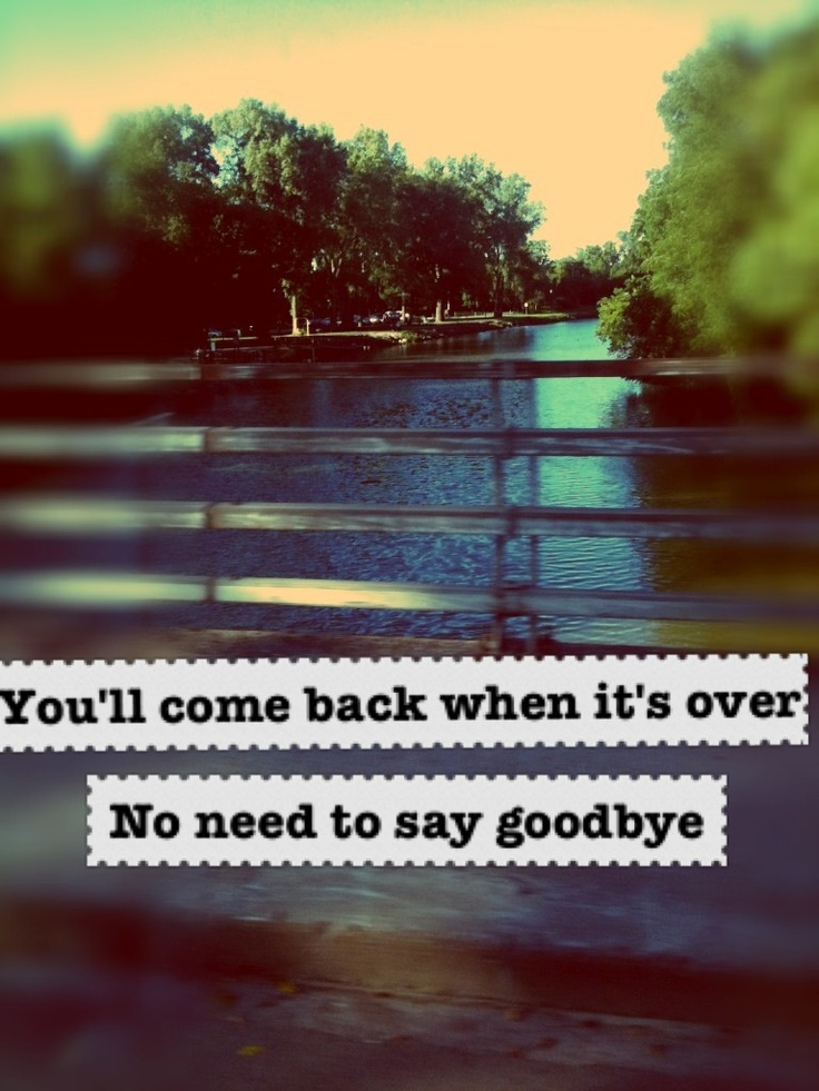 """""""You'll come back when it's over, no need to say goodbye"""""""