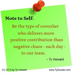 Quotes on Teamwork. Quotes on Team Building. Quotes on Team Contribution. Positive Team Contribution. Workplace Quotes. Employee Morale. Working with Difficult People. Negative Employee. Disgruntled Employee. Difficult Coworker. Motivational Quote. Motivation Quote. Inspiration Quote. Inspirational Quote. Empowerment Quote. Successful Work Teams. Team Success. Ty Howard. ( MOTIVATIONmagazine.com )