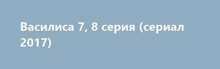 Василиса 7, 8 серия (сериал 2017) http://kinofak.net/publ/serialy_russkie/vasilisa_7_8_serija_serial_2017/16-1-0-4859  У Василисы день рождения. Ее мать Марина, сосредоточенная на подготовке свадьбы своей младшей дочери Ирины, забывает поздравить вторую дочь. Придя на работу, Василиса узнает, что ее коллега Константин, к которому она питала романтические чувства, пошел на повышение и даже не счел нужным попрощаться. Вместо Константина на должность технического директора приходит его приятель…