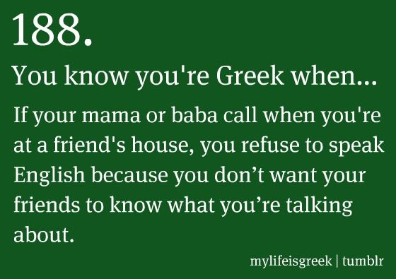 You know you're Greek when... If your mama or baba call when you're at a friend's house, you refuse to speak English because you don't want your friends to know what you're talking about.