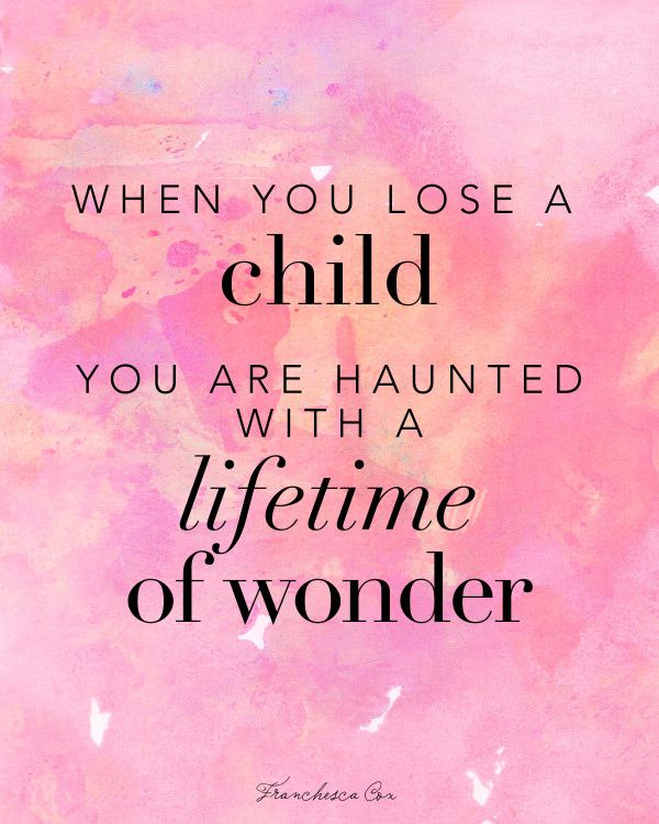 when you lose a child you are haunted with a lifetime of wonder... - franchesca cox