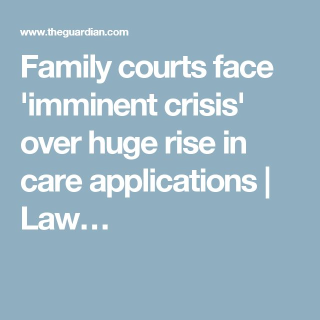 Family courts face 'imminent crisis' over huge rise in care applications | Law…