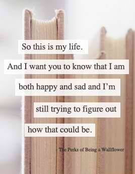 """""""So this is my life. And I want you to know that I am both happy and sad and I'm still trying to figure out how that could be."""""""